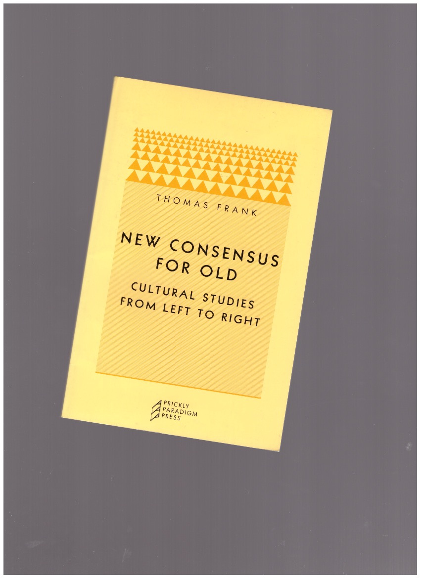 FRANK, Thomas - New consensus for old: cultural studies from left to right