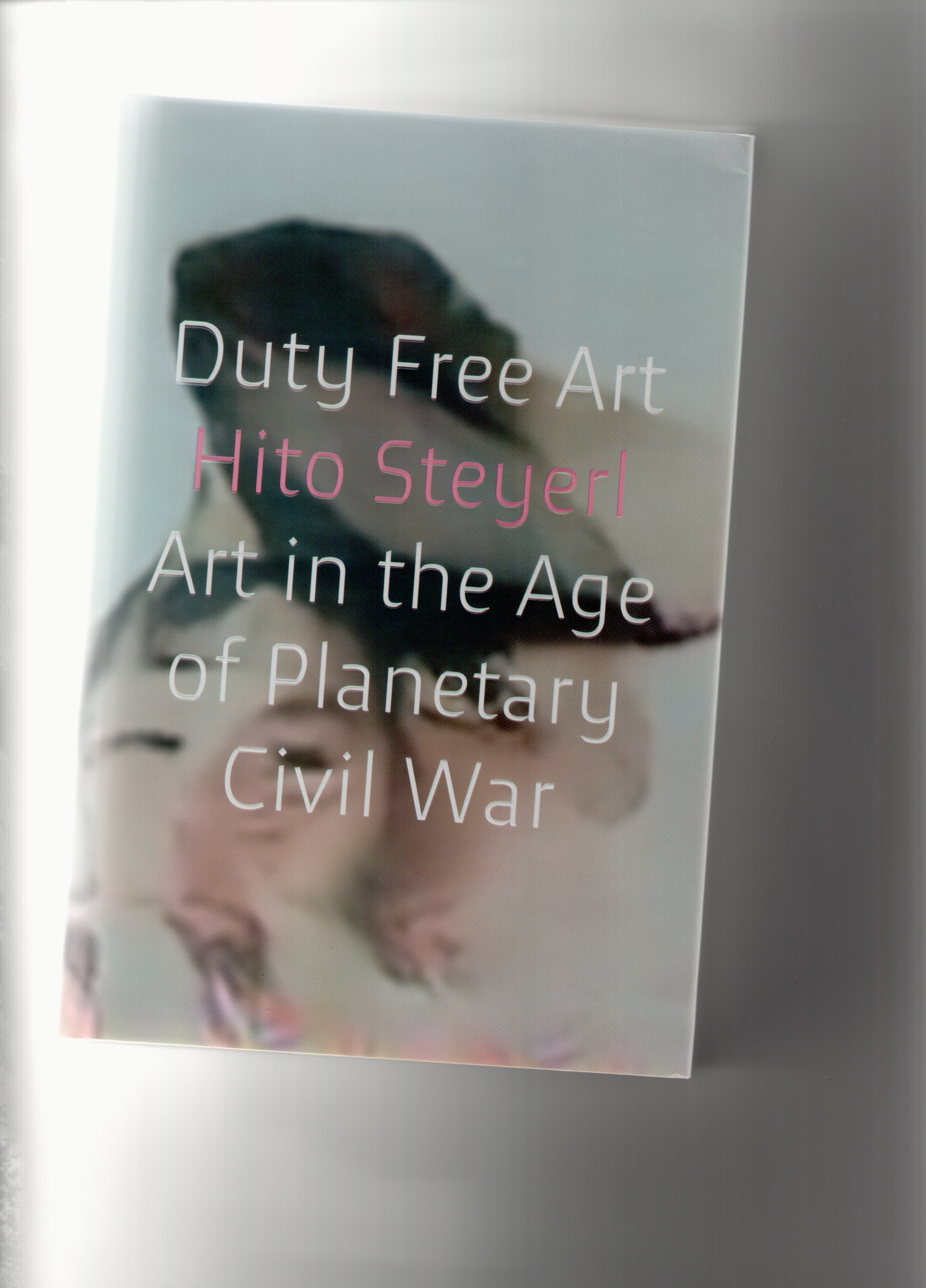 STEYERL, Hito - Duty Free Art. Art in the Age of Planetary Civil War