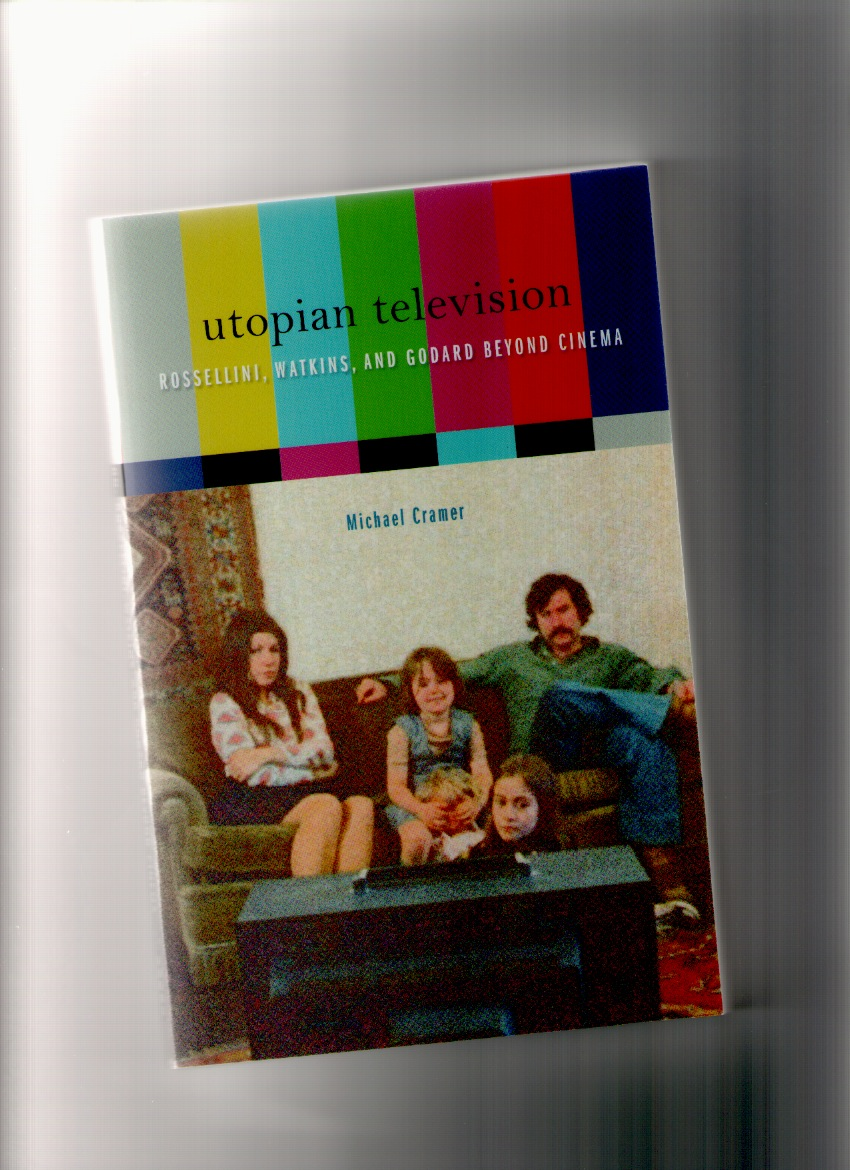 CRAMER, Michael - Utopian Television. Rossellini, Watkins, and Godard beyond Cinema