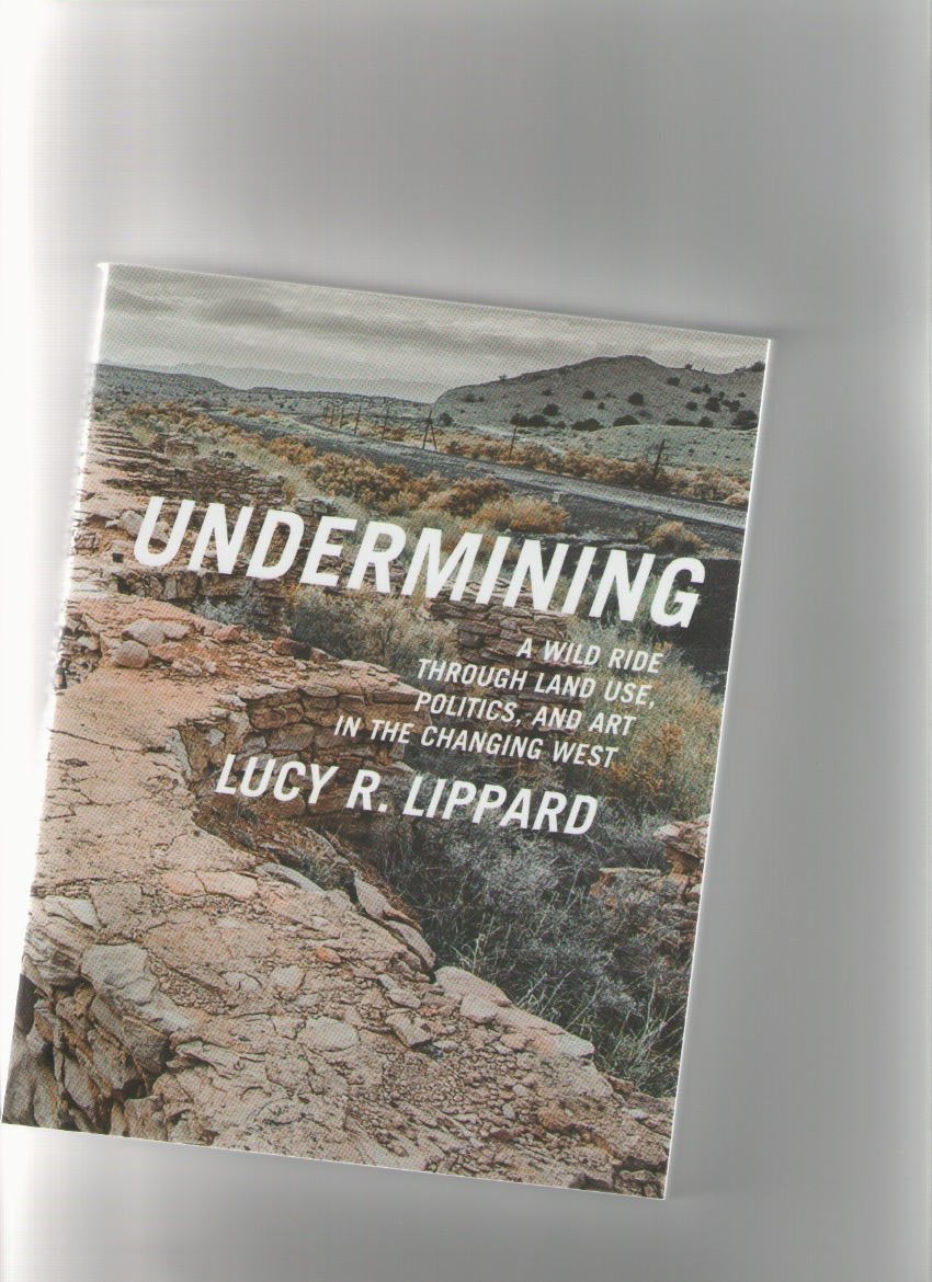 LIPPARD, Lucy R. - Undermining. A Wild Ride Through Land Use, Politics, and Art in the Changing West