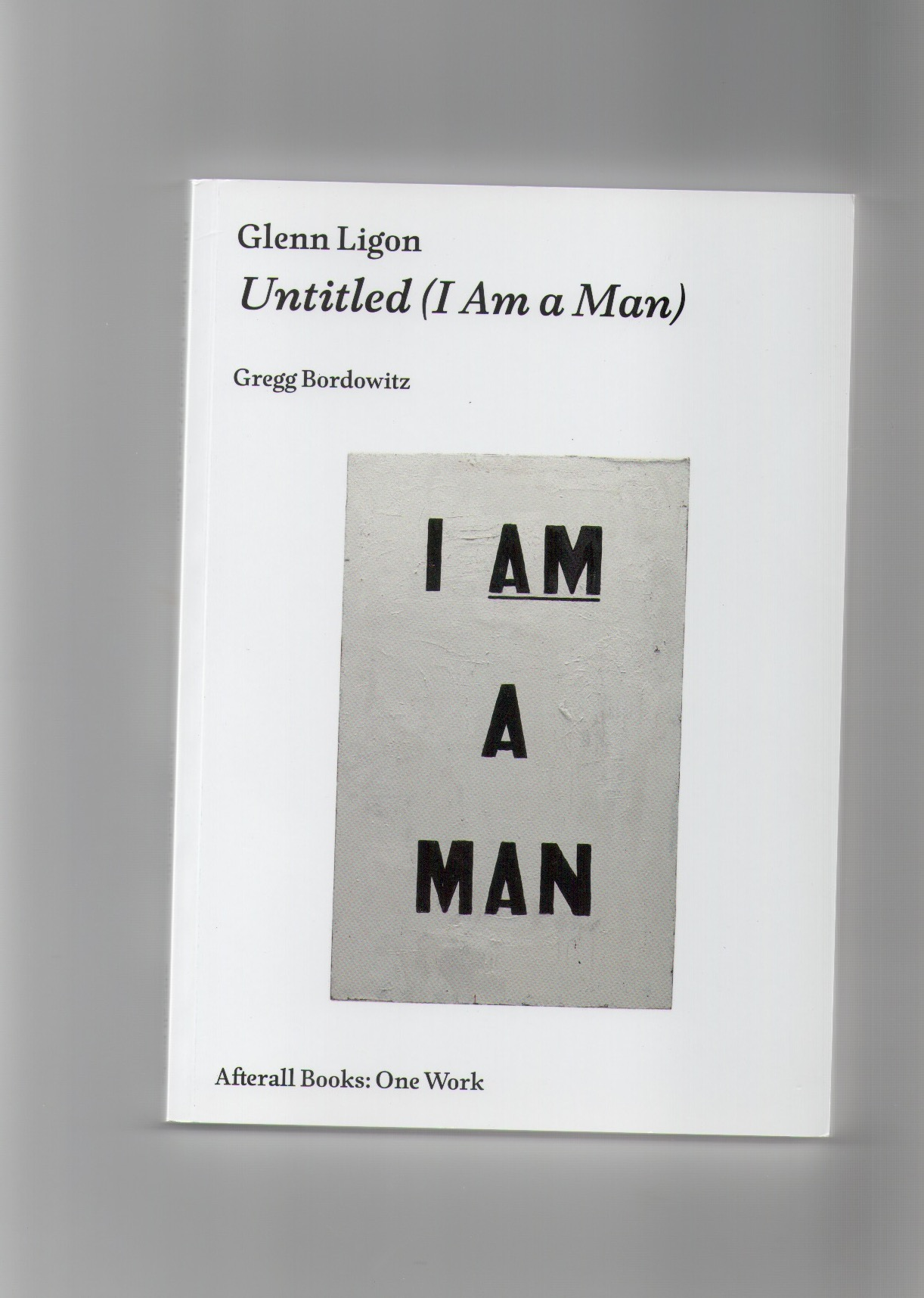 BORDOWITZ, Gregg - Glenn Ligon: Untitled (I Am a Man)