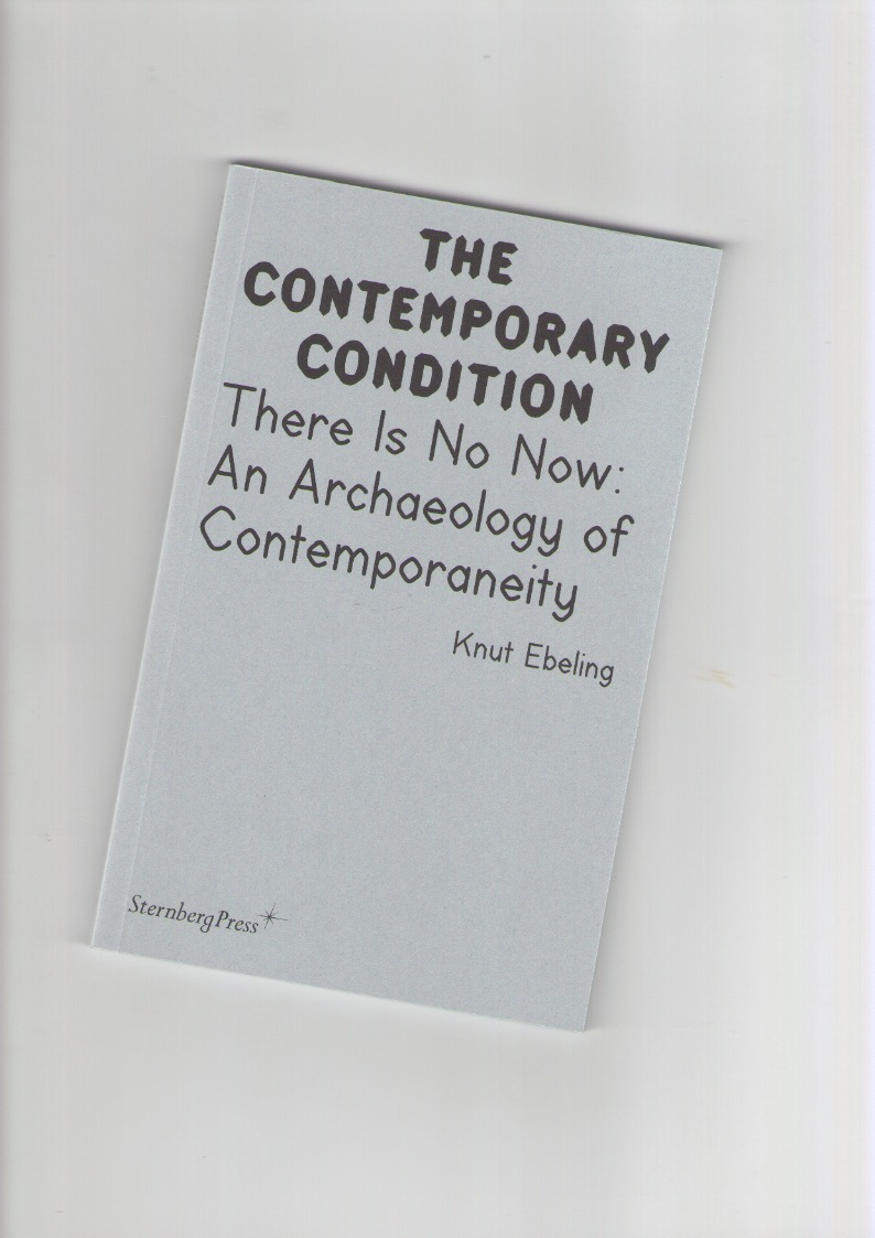 EBELING, Knut - The Contemporary Condition. There Is No Now: An Archaeology of Contemporaneity