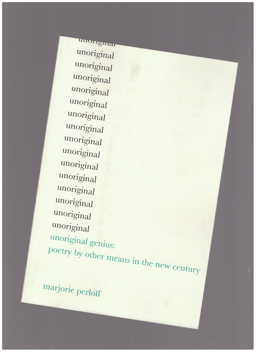 PERLOFF, Marjorie - Unoriginal Genius: Poetry by Other Means in the New Century