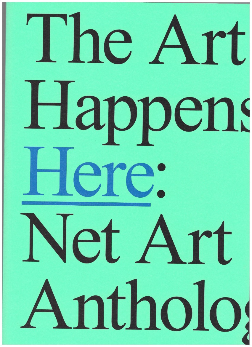 DEAN, Aria; ESPENSCHIED, Dragan; CONNOR, Michael (eds.) - The Art Happens Here: Net Art Anthology