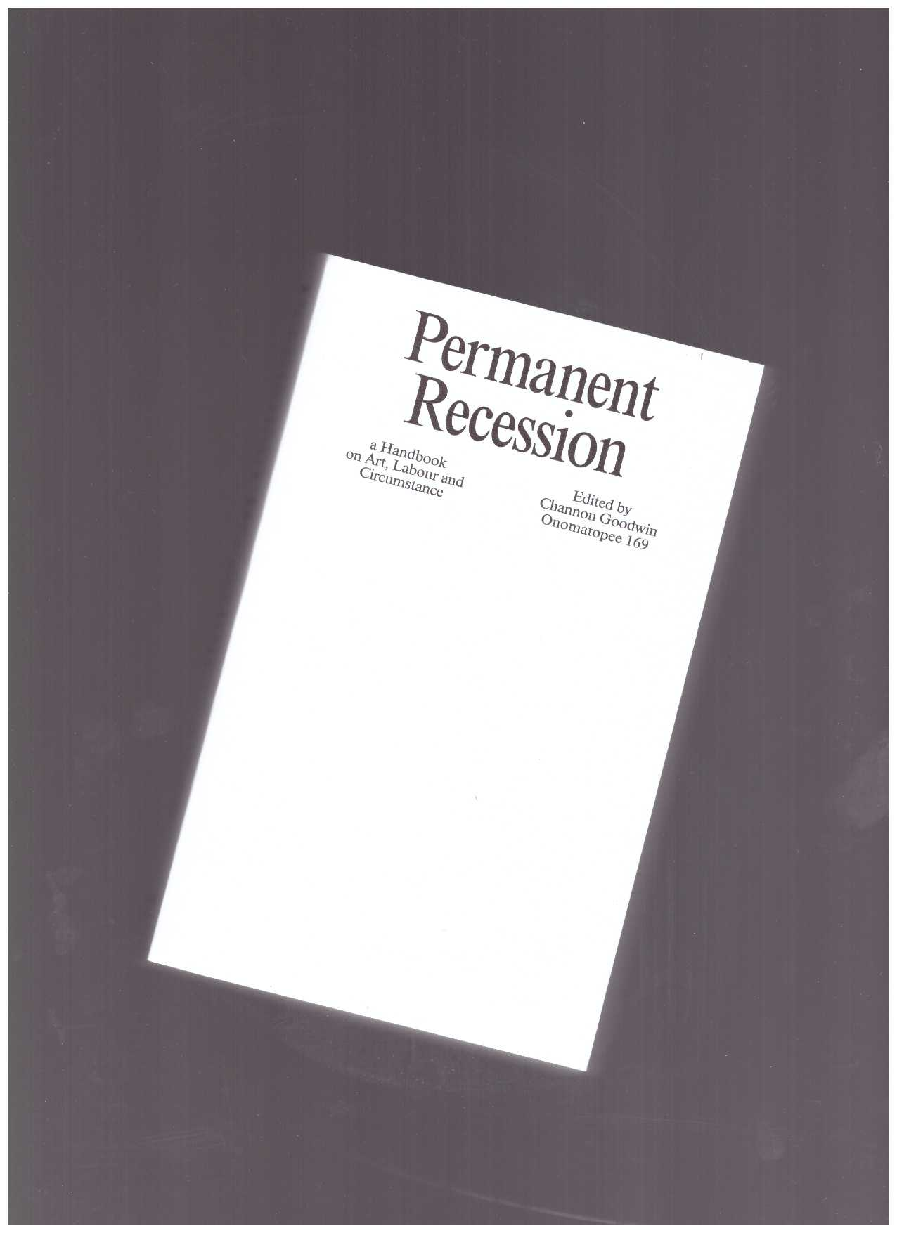 GOODWIN, Channon (ed.) - Permanent Recession: a Handbook on Art, Labour and Circumstance