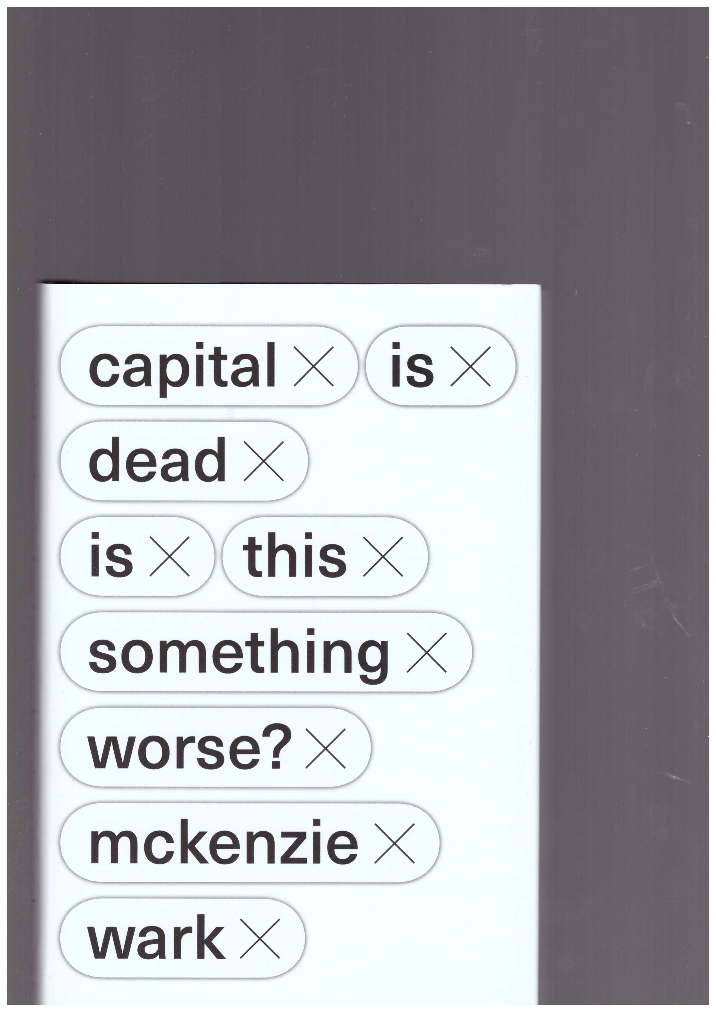 WARK, McKenzie - Capital Is Dead. Is This Something Worse?