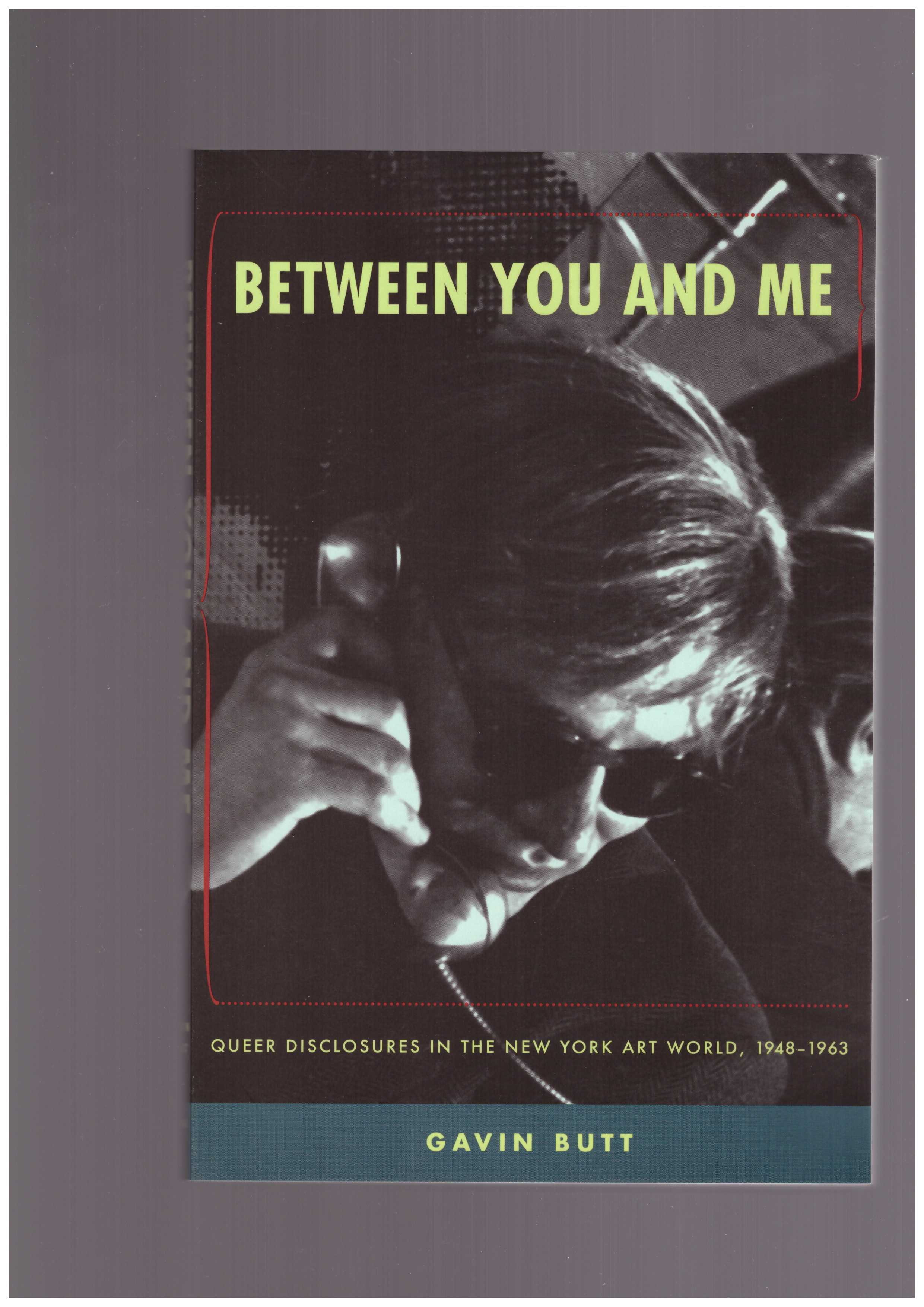 BUTT, Gavin - Between You and Me: Queer Disclosures in the New York Art World, 1948–1963