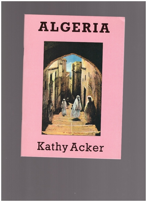 ACKER, Kathy - Algeria. A Series of Invocations because nothing else works (Aloes Books)