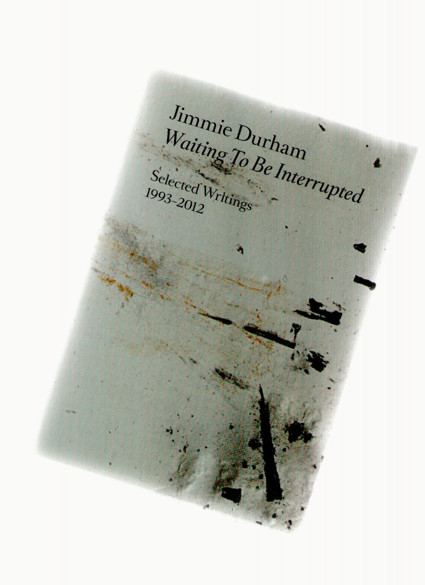 DURHAM, Jimmie - Waiting To Be Interrupted. Selected Writings 1993-2012