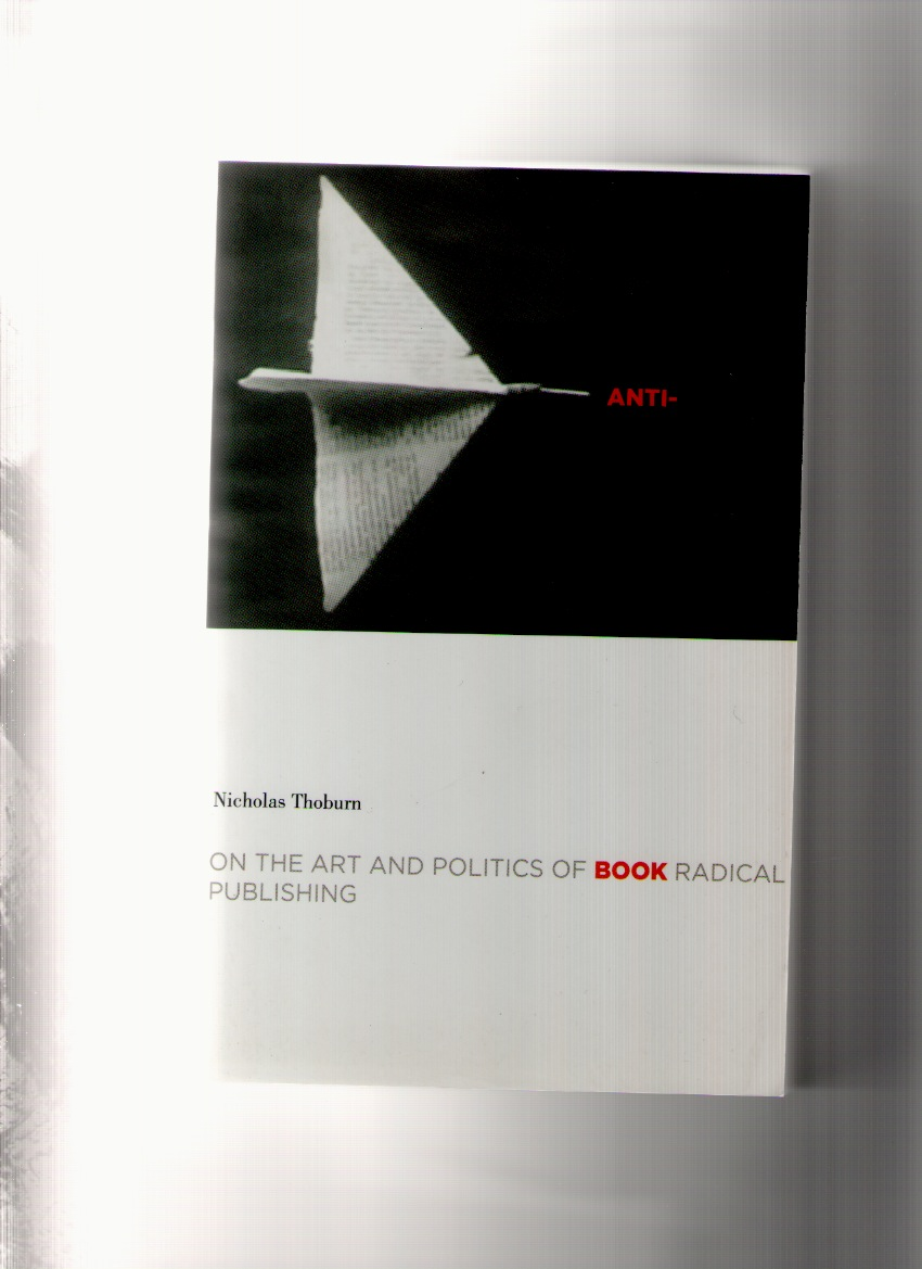 THOBURN, Nicholas - Anti-Book. On the Art and Politics of Radical Publishing