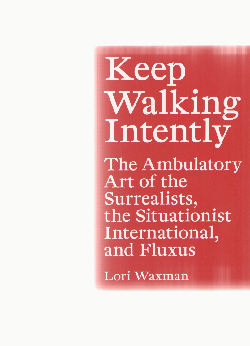WAXMAN, Lori - Keep Walking Intently. The Ambulatory Art of the Surrealists, the Situationist International, and Fluxus