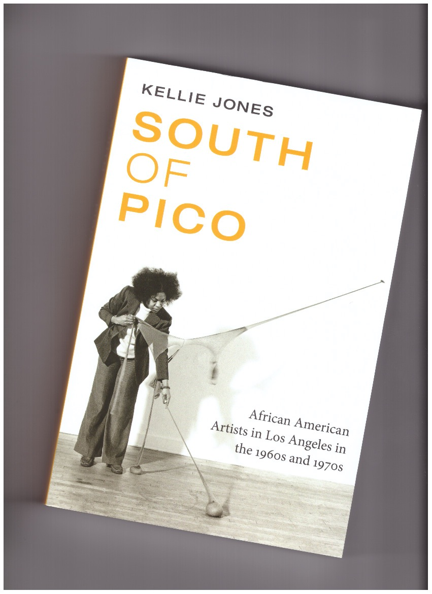 JONES, Kellie - South of Pico: African American Artists in Los Angeles in the 1960s and 1970s