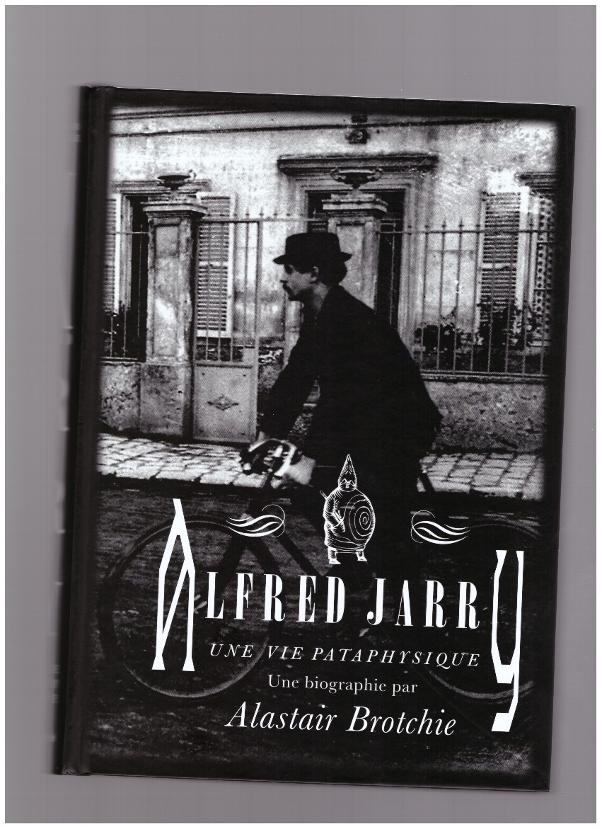 BROTCHIE, Alastair - Alfred Jarry : une vie pataphysique