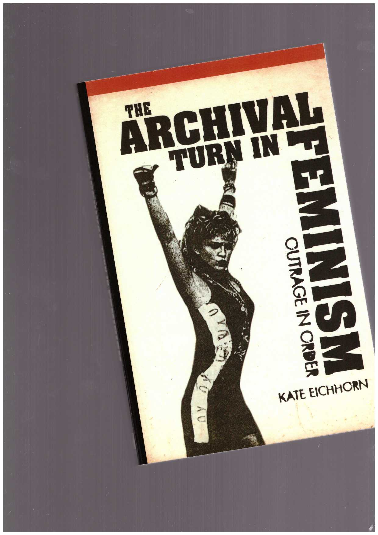 EICHHORN, Kate - The Archival Turn in Feminism. Outrage in Order