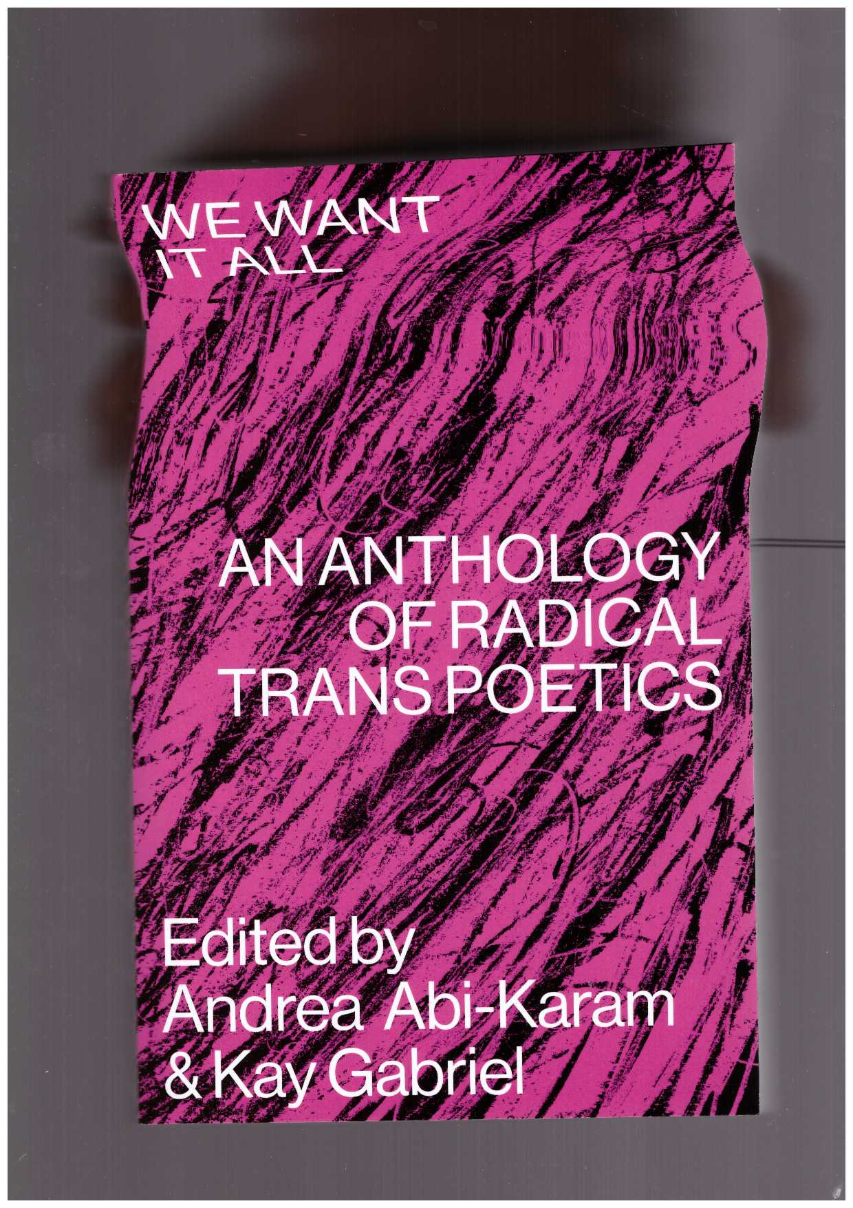 ABI-KARAM, Andrea ; GABRIEL, Kay (eds.) - We Want it All: An Anthology of Radical Trans Poetics