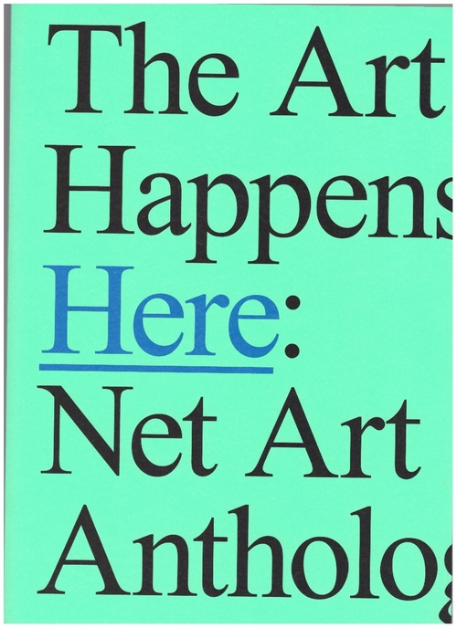 DEAN, Aria; ESPENSCHIED, Dragan; CONNOR, Michael (eds.) - The Art Happens Here: Net Art Anthology (Rhizome)