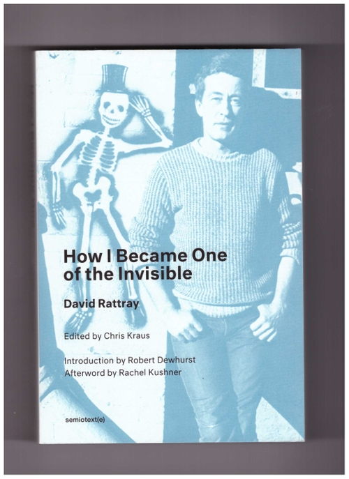 RATTRAY, David; KRAUS, Chris - How I Became One of the Invisible (Semiotext(e))