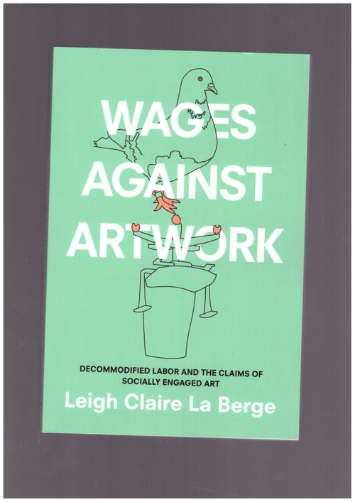 LA BERGE, Leigh Claire - Wages Against Artwork. Decommodified Labor and the Claims of Socially Engaged Art (Duke University Press)
