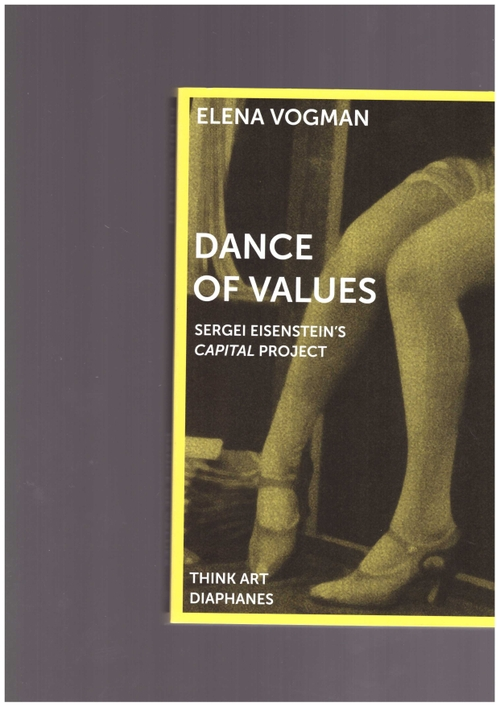 VOGMAN, Elena  - Dance of Values – Sergei Eisenstein's Capital Project (diaphanes)