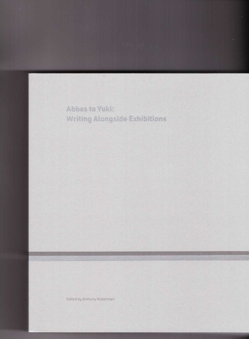 HUBERMAN, Anthony (ed.) - Abbas to Yuki: Writing Alongside Exhibitions (CCA Wattis,Mousse Publishing)