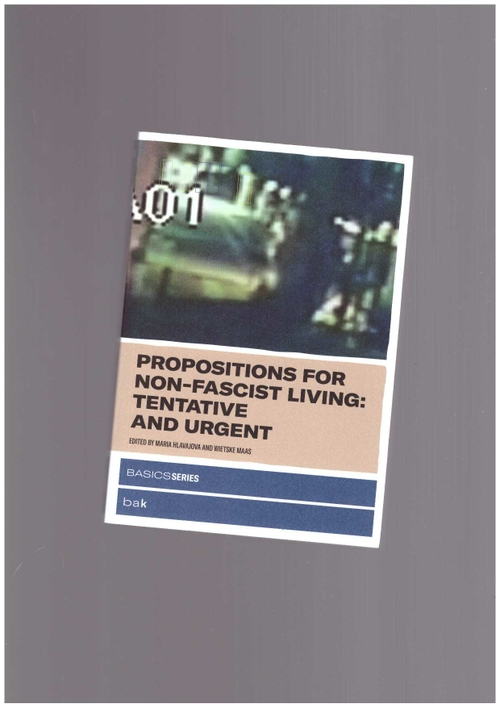 HLAVAJOVA, Maria; MAAS, Wietske (eds.) - Propositions for Non-Fascist Living. Tentative and Urgent (MIT Press,BAK)