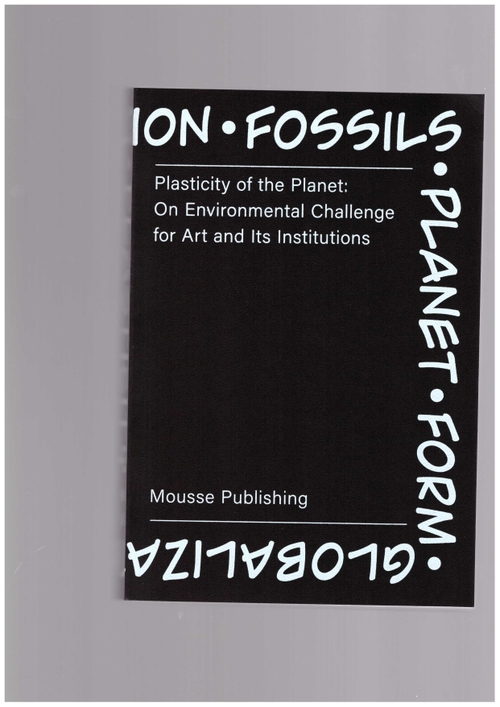 ZIOLKOWSKA, Magdalena (ed.) - Plasticity of the Planet – On Environmental Challenge for Art and Its Institutions (Mousse Publishing)